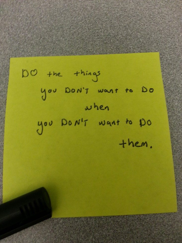 """DO the things that you DON'T want to DO when you DON'T want to DO them."""